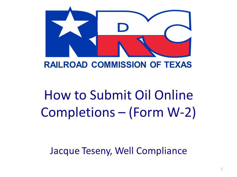 RAILROAD COMMISSION OF TEXAS 1 How to Submit Oil Online Completions – (Form W-2) Jacque Teseny, Well Compliance