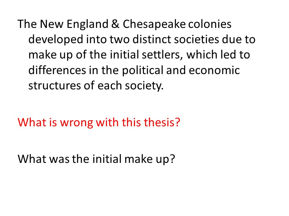 The New England & Chesapeake colonies developed into two distinct societies due to make up of the initial settlers, which led to differences in the po