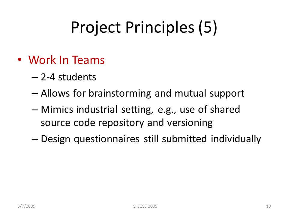 Project Principles (5) Work In Teams – 2-4 students – Allows for brainstorming and mutual support – Mimics industrial setting, e.g., use of shared source code repository and versioning – Design questionnaires still submitted individually 3/7/200910SIGCSE 2009