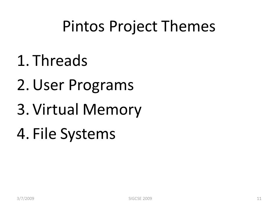 Pintos Project Themes 1.Threads 2.User Programs 3.Virtual Memory 4.File Systems 3/7/2009SIGCSE 200911