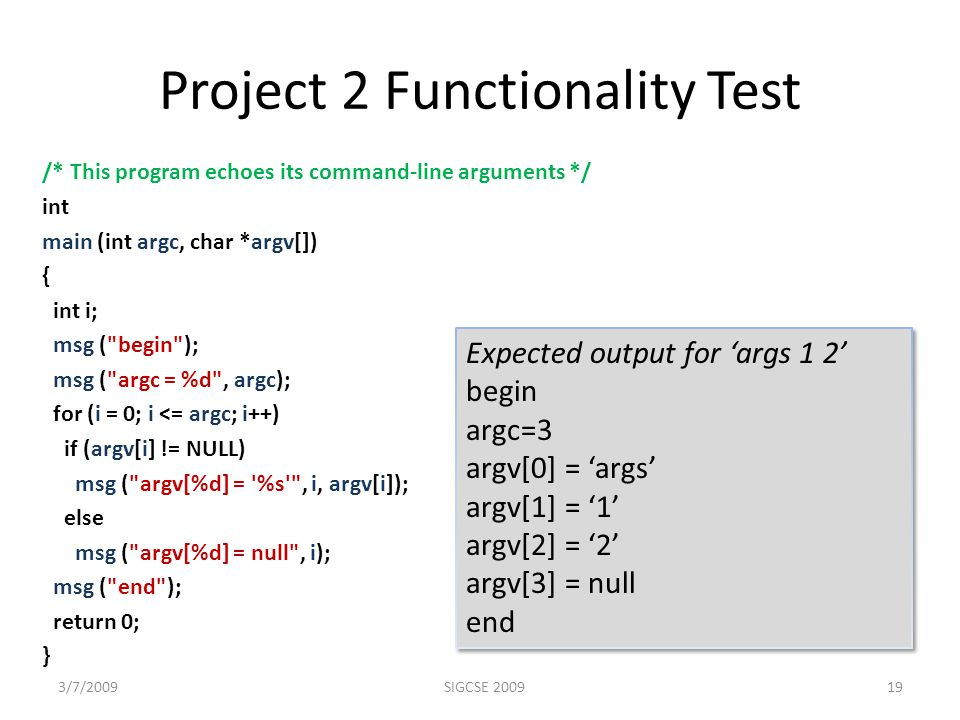 Project 2 Functionality Test /* This program echoes its command-line arguments */ int main (int argc, char *argv[]) { int i; msg ( begin ); msg ( argc = %d , argc); for (i = 0; i <= argc; i++) if (argv[i] != NULL) msg ( argv[%d] = %s , i, argv[i]); else msg ( argv[%d] = null , i); msg ( end ); return 0; } 3/7/2009SIGCSE 200919 Expected output for 'args 1 2' begin argc=3 argv[0] = 'args' argv[1] = '1' argv[2] = '2' argv[3] = null end Expected output for 'args 1 2' begin argc=3 argv[0] = 'args' argv[1] = '1' argv[2] = '2' argv[3] = null end
