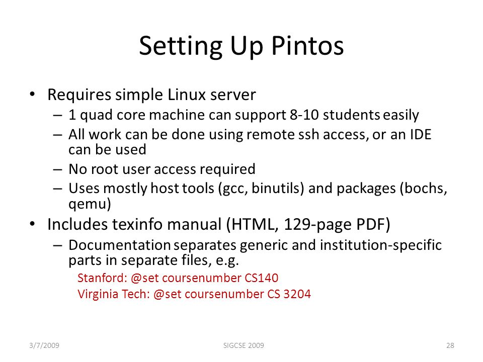Setting Up Pintos Requires simple Linux server – 1 quad core machine can support 8-10 students easily – All work can be done using remote ssh access, or an IDE can be used – No root user access required – Uses mostly host tools (gcc, binutils) and packages (bochs, qemu) Includes texinfo manual (HTML, 129-page PDF) – Documentation separates generic and institution-specific parts in separate files, e.g.