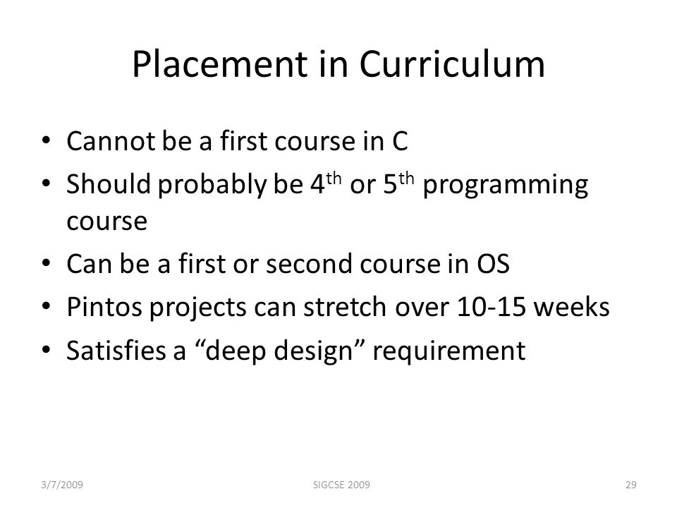 Placement in Curriculum Cannot be a first course in C Should probably be 4 th or 5 th programming course Can be a first or second course in OS Pintos projects can stretch over 10-15 weeks Satisfies a deep design requirement 3/7/2009SIGCSE 200929