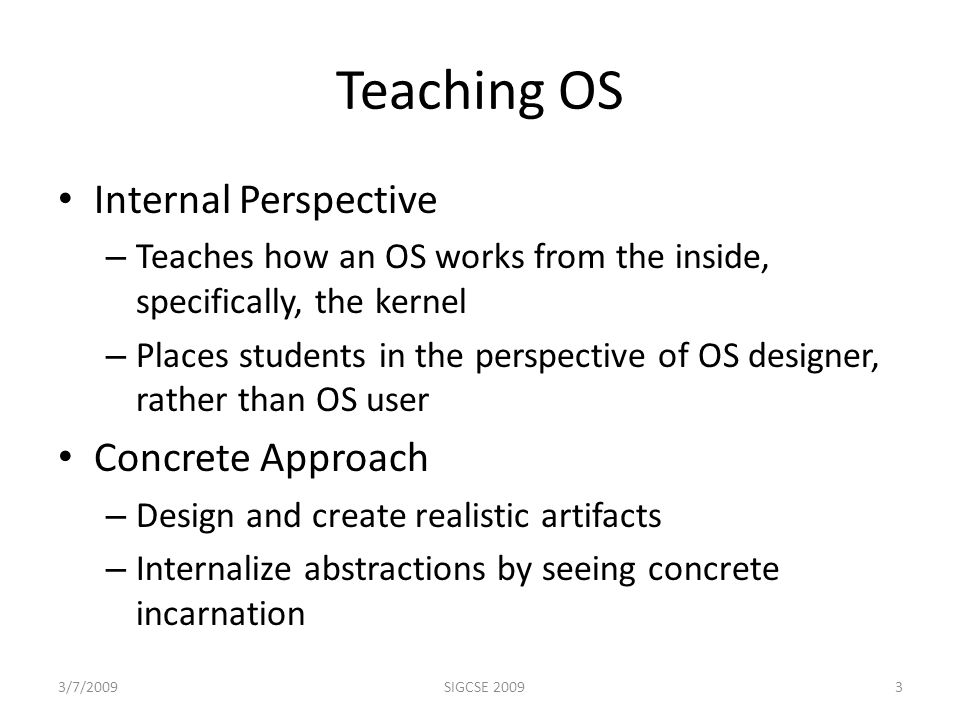 Teaching OS Internal Perspective – Teaches how an OS works from the inside, specifically, the kernel – Places students in the perspective of OS designer, rather than OS user Concrete Approach – Design and create realistic artifacts – Internalize abstractions by seeing concrete incarnation 3/7/20093SIGCSE 2009
