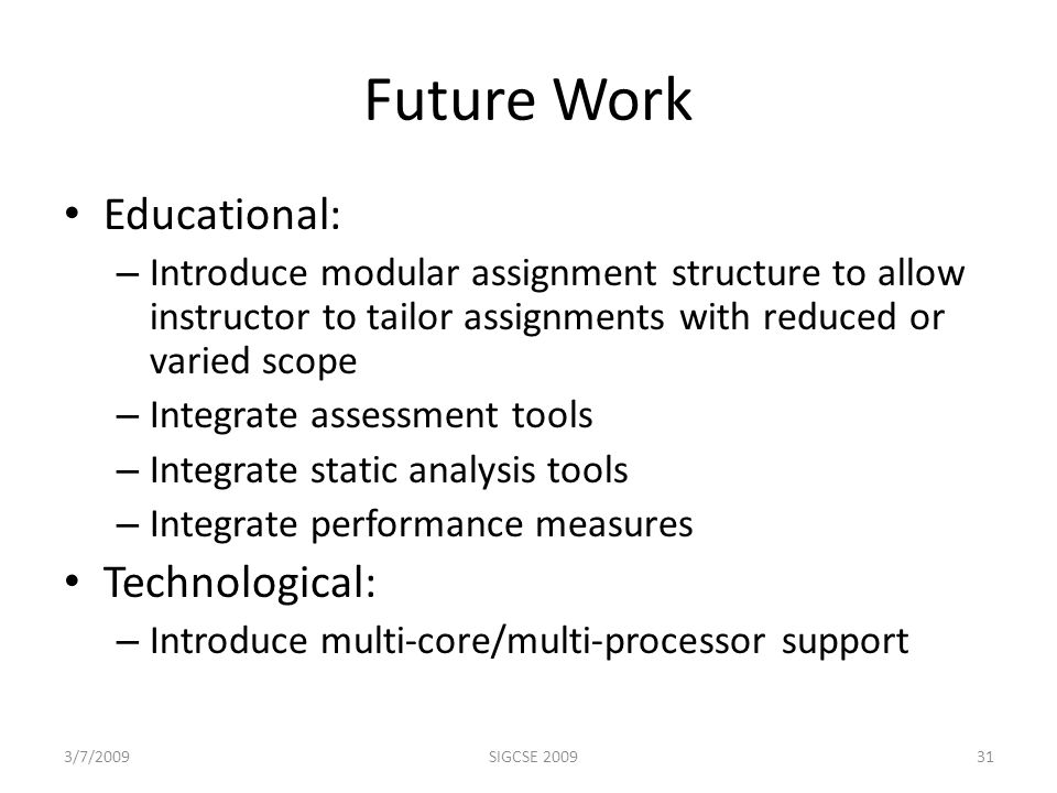 Future Work Educational: – Introduce modular assignment structure to allow instructor to tailor assignments with reduced or varied scope – Integrate assessment tools – Integrate static analysis tools – Integrate performance measures Technological: – Introduce multi-core/multi-processor support 3/7/2009SIGCSE 200931