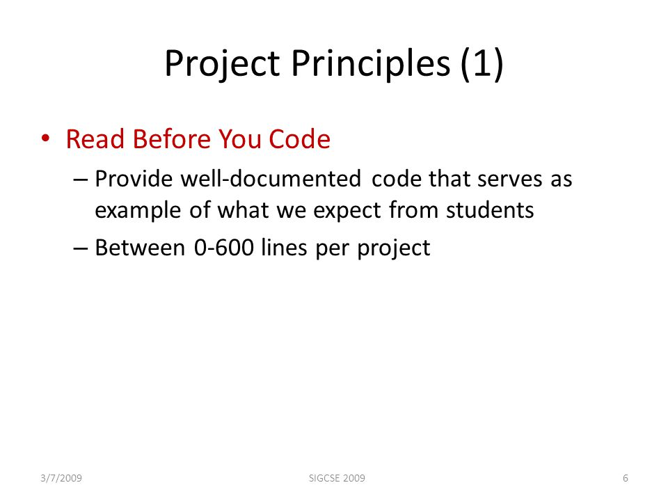 Project Principles (1) Read Before You Code – Provide well-documented code that serves as example of what we expect from students – Between 0-600 lines per project 3/7/20096SIGCSE 2009