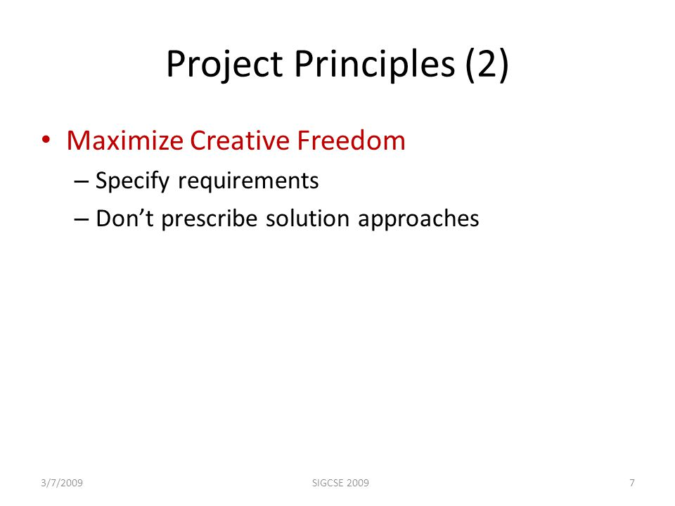 Project Principles (2) Maximize Creative Freedom – Specify requirements – Don't prescribe solution approaches 3/7/20097SIGCSE 2009