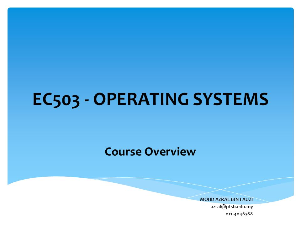 EC503 - OPERATING SYSTEMS Course Overview MOHD AZRAL BIN FAUZI azral@ptsb.edu.my 012-4046788