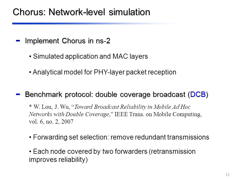 Implement Chorus in ns-2 Simulated application and MAC layers Analytical model for PHY-layer packet reception Benchmark protocol: double coverage broadcast (DCB) * W.