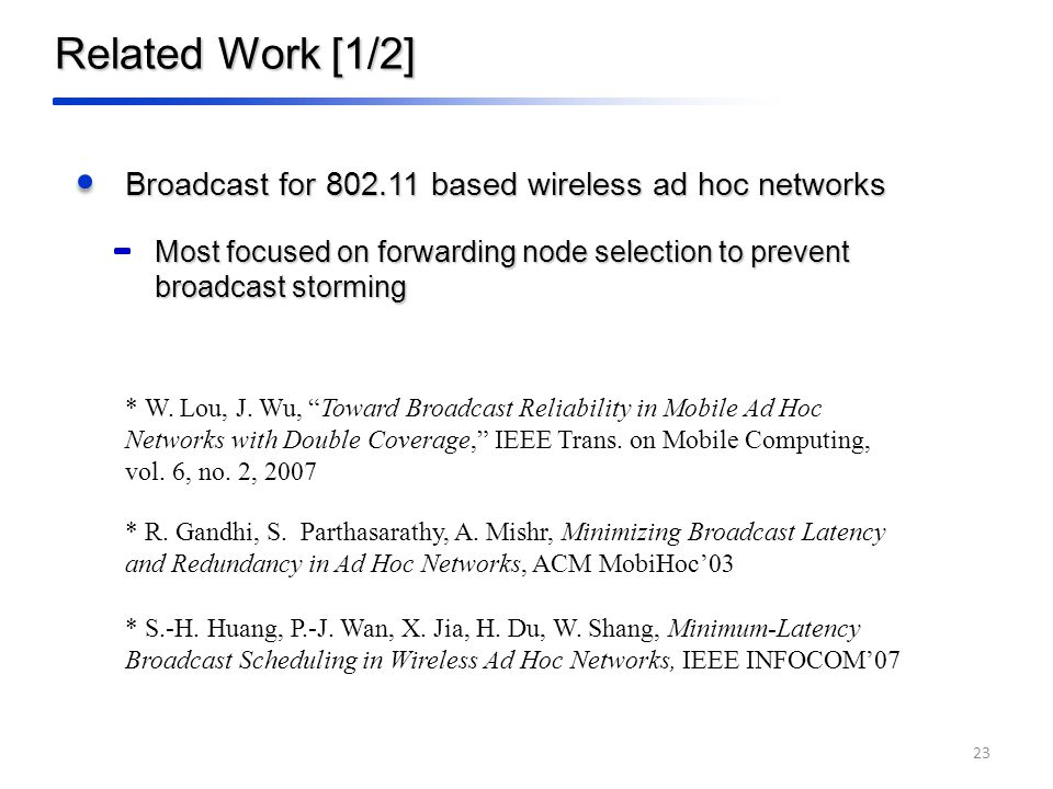 Related Work [1/2] Broadcast for based wireless ad hoc networks Most focused on forwarding node selection to prevent broadcast storming * W.
