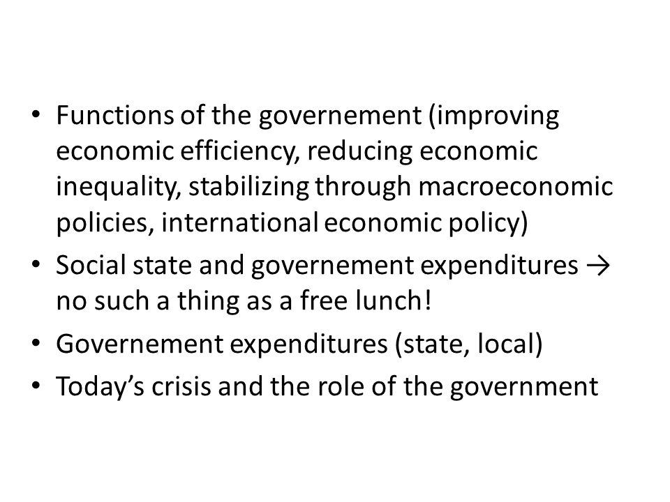 Functions of the governement (improving economic efficiency, reducing economic inequality, stabilizing through macroeconomic policies, international economic policy) Social state and governement expenditures → no such a thing as a free lunch.