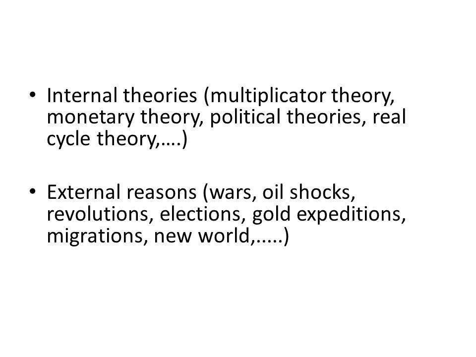 Internal theories (multiplicator theory, monetary theory, political theories, real cycle theory,….) External reasons (wars, oil shocks, revolutions, elections, gold expeditions, migrations, new world,.....)