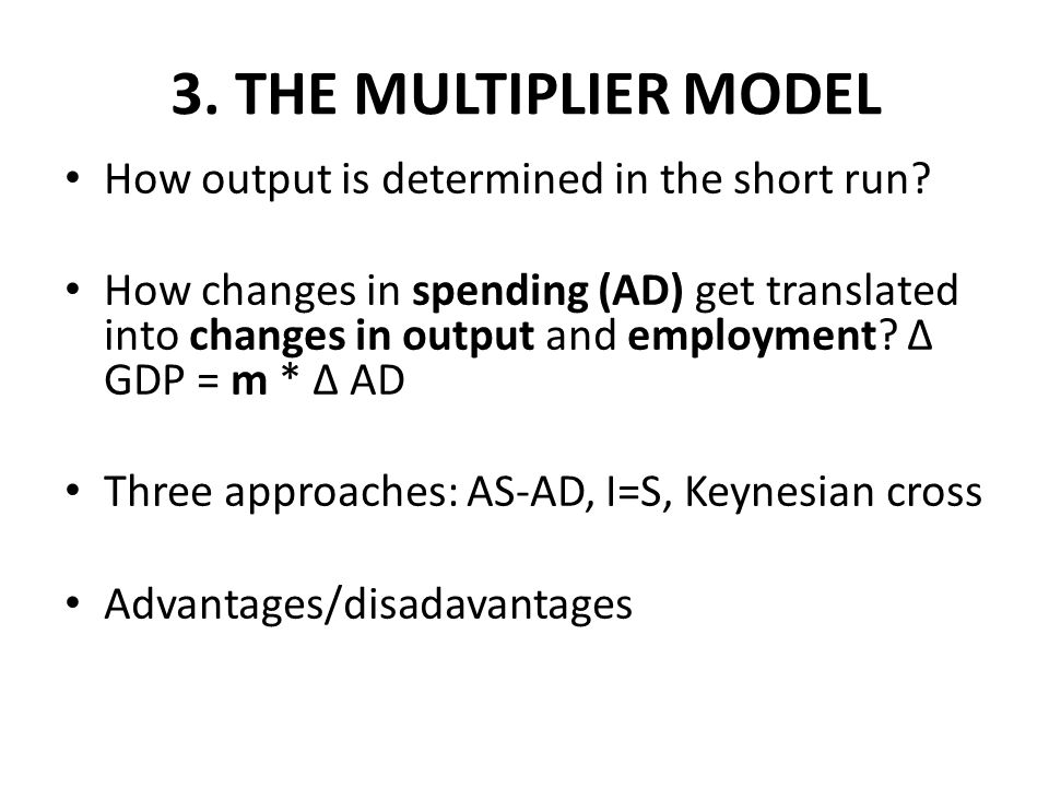 3. THE MULTIPLIER MODEL How output is determined in the short run? How changes in spending (AD) get translated into changes in output and employment?