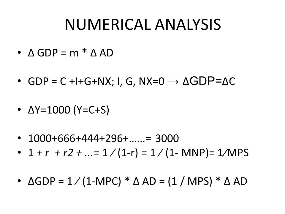 NUMERICAL ANALYSIS ∆ GDP = m * ∆ AD GDP = C +I+G+NX; I, G, NX=0 → ∆ GDP= ∆C ∆Y=1000 (Y=C+S) 1000+666+444+296+……= 3000 1 + r + r2 +...= 1 ∕ (1-r) = 1 ∕ (1- MNP)= 1∕MPS ∆GDP = 1 ∕ (1-MPC) * ∆ AD = (1 / MPS) * ∆ AD