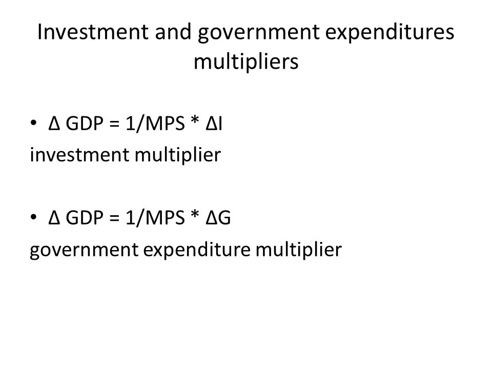 Investment and government expenditures multipliers ∆ GDP = 1/MPS * ∆I investment multiplier ∆ GDP = 1/MPS * ∆G government expenditure multiplier