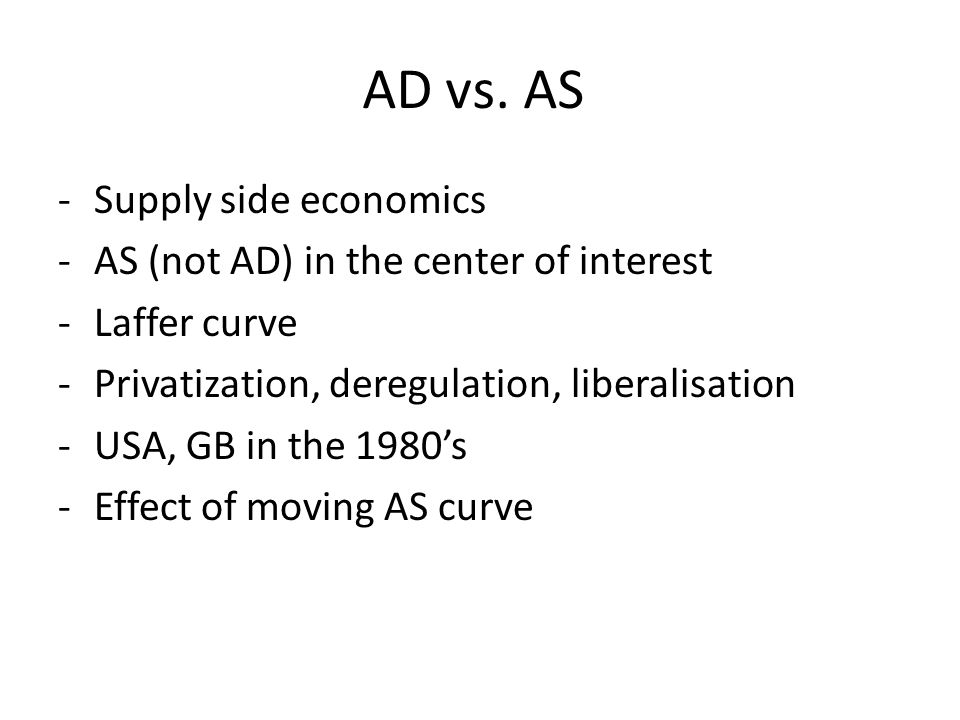 AD vs. AS -Supply side economics -AS (not AD) in the center of interest -Laffer curve -Privatization, deregulation, liberalisation -USA, GB in the 198