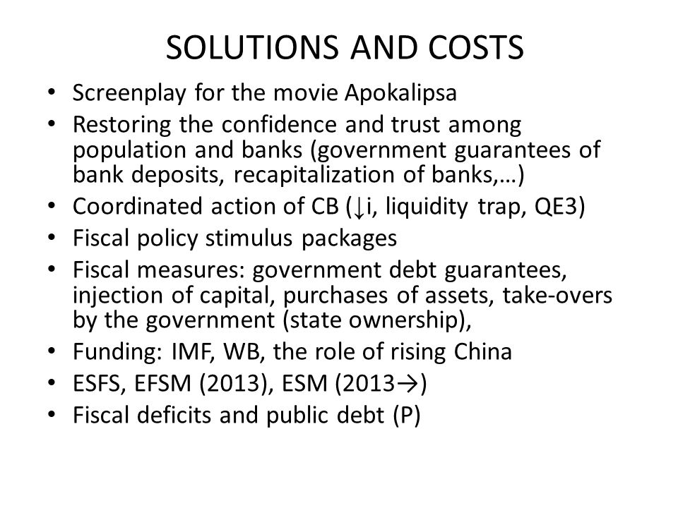 SOLUTIONS AND COSTS Screenplay for the movie Apokalipsa Restoring the confidence and trust among population and banks (government guarantees of bank deposits, recapitalization of banks,…) Coordinated action of CB ( ↓ i, liquidity trap, QE3) Fiscal policy stimulus packages Fiscal measures: government debt guarantees, injection of capital, purchases of assets, take-overs by the government (state ownership), Funding: IMF, WB, the role of rising China ESFS, EFSM (2013), ESM (2013→) Fiscal deficits and public debt (P)