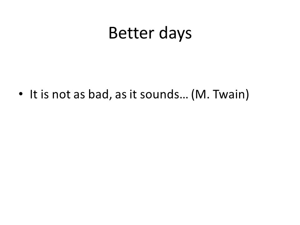 Better days It is not as bad, as it sounds… (M. Twain)