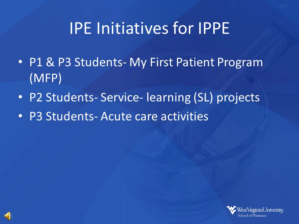 IPE Initiatives for IPPE P1 & P3 Students- My First Patient Program (MFP) P2 Students- Service- learning (SL) projects P3 Students- Acute care activities