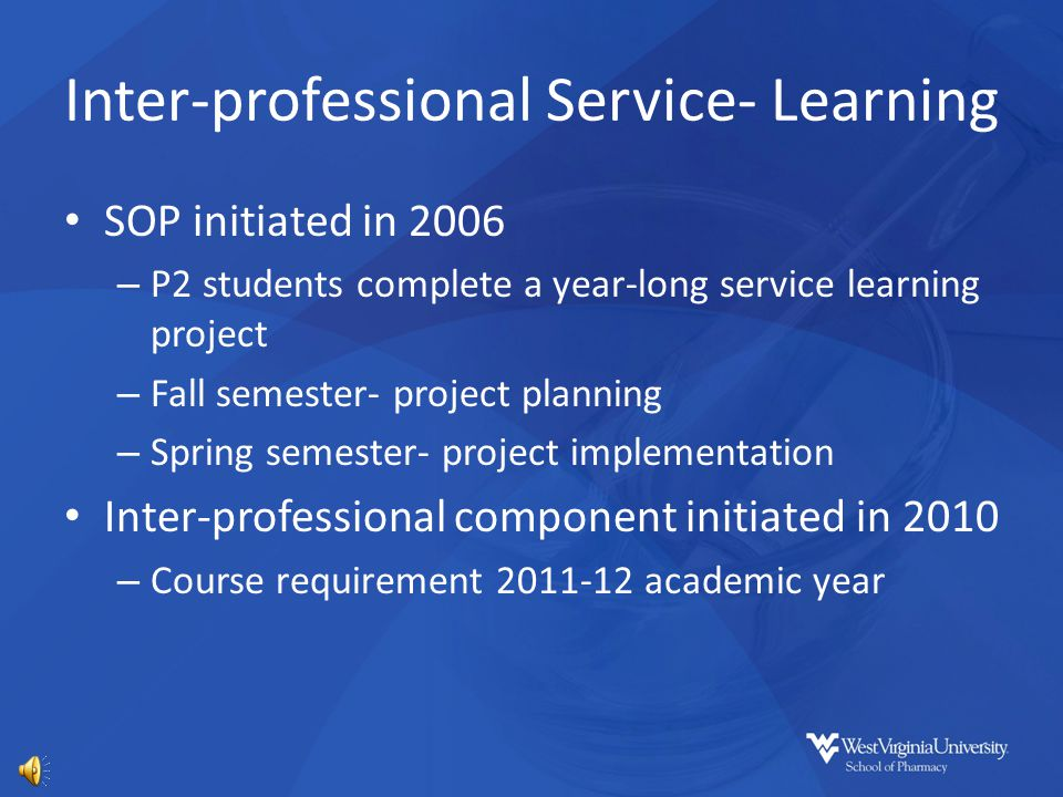 Inter-professional Service- Learning SOP initiated in 2006 – P2 students complete a year-long service learning project – Fall semester- project planning – Spring semester- project implementation Inter-professional component initiated in 2010 – Course requirement 2011-12 academic year