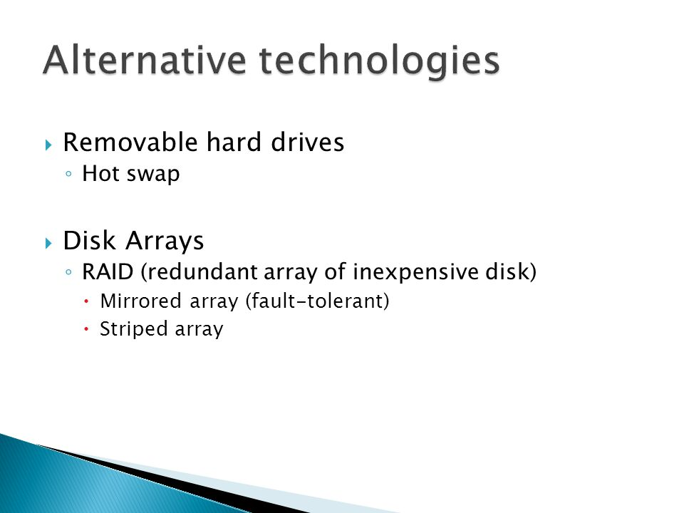  Removable hard drives ◦ Hot swap  Disk Arrays ◦ RAID (redundant array of inexpensive disk)  Mirrored array (fault-tolerant)  Striped array