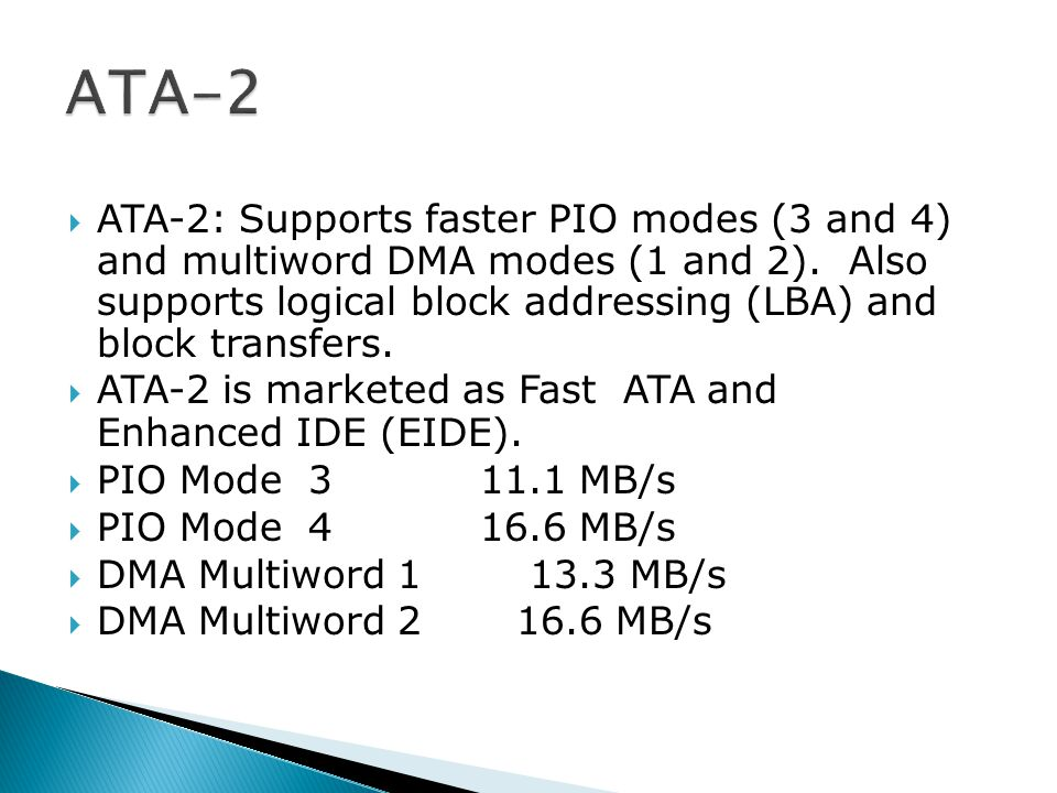  ATA-2: Supports faster PIO modes (3 and 4) and multiword DMA modes (1 and 2).