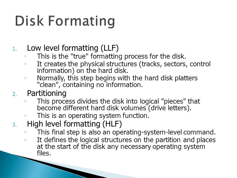 1. Low level formatting (LLF) ◦ This is the true formatting process for the disk.