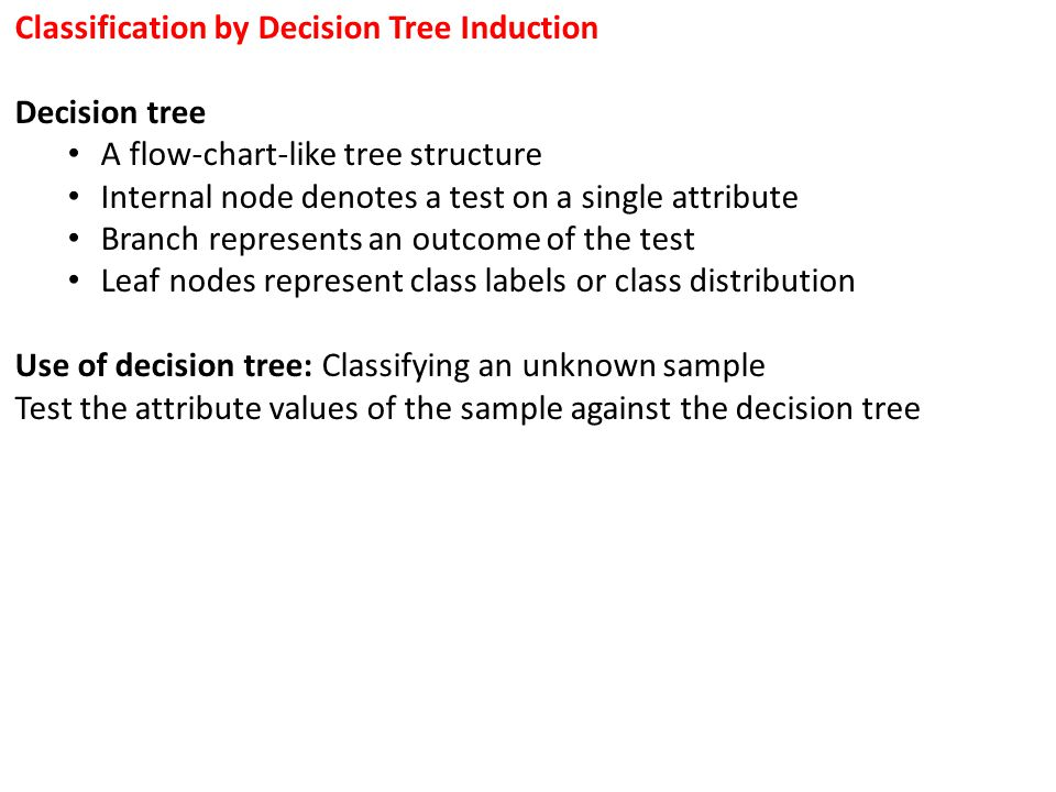 Classification by Decision Tree Induction Decision tree A flow-chart-like tree structure Internal node denotes a test on a single attribute Branch rep
