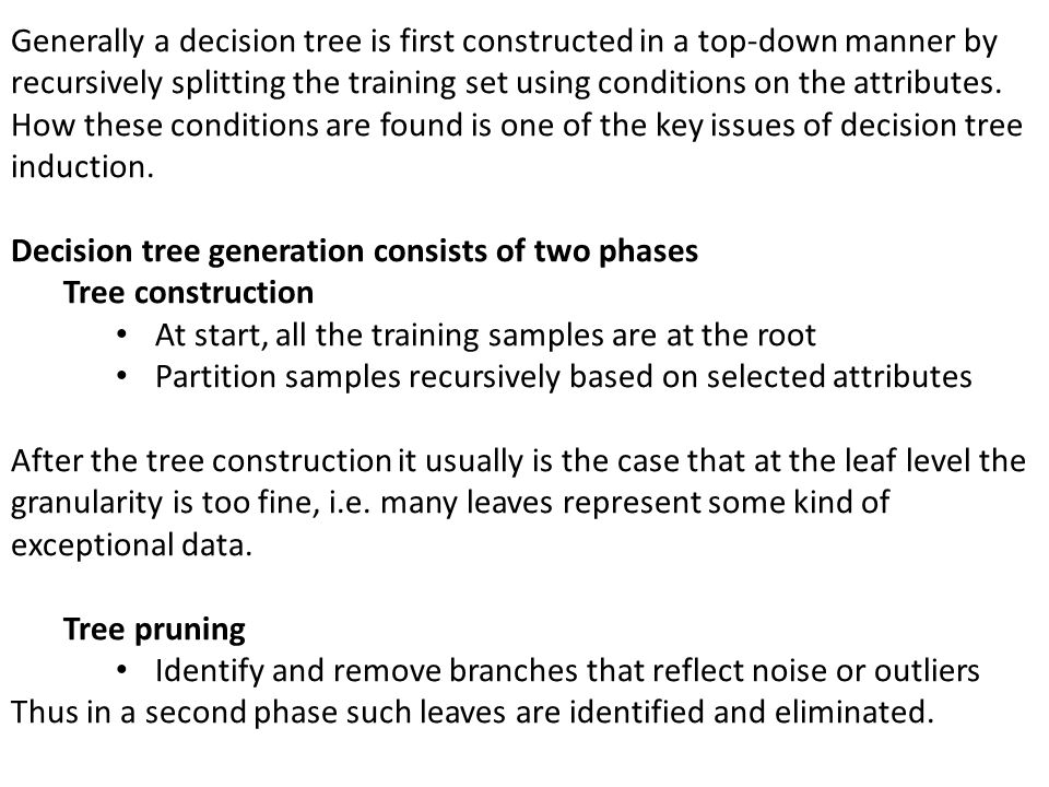 Generally a decision tree is first constructed in a top-down manner by recursively splitting the training set using conditions on the attributes. How
