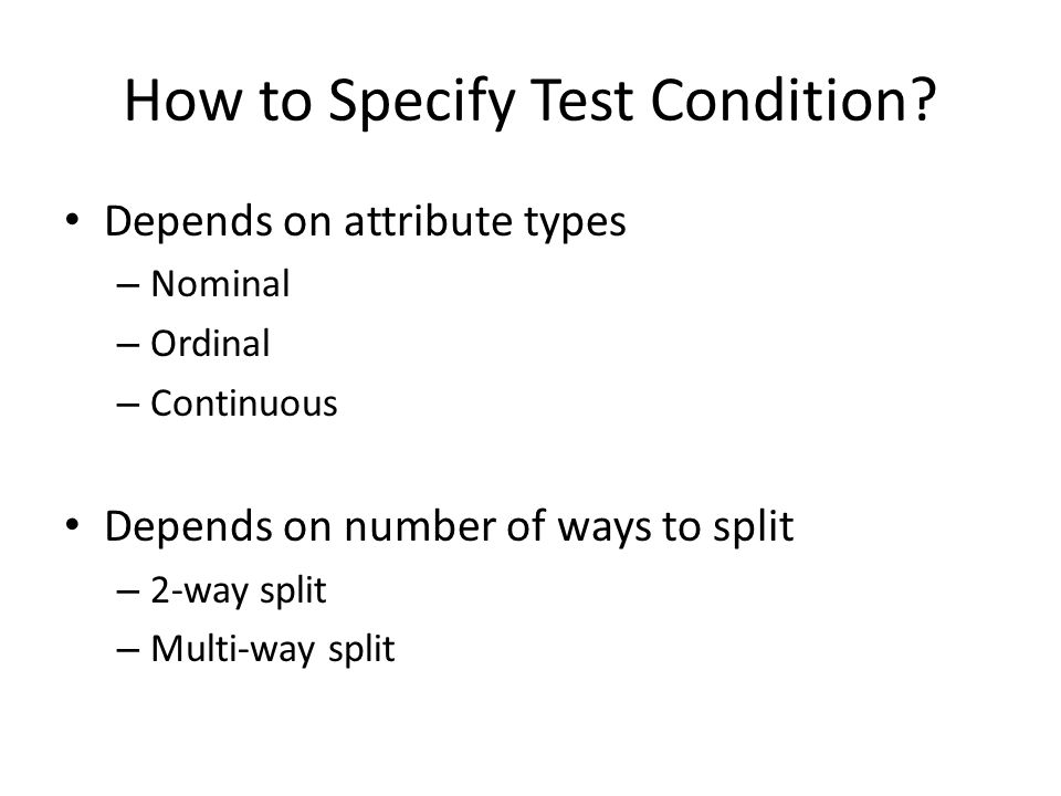 How to Specify Test Condition? Depends on attribute types – Nominal – Ordinal – Continuous Depends on number of ways to split – 2-way split – Multi-wa