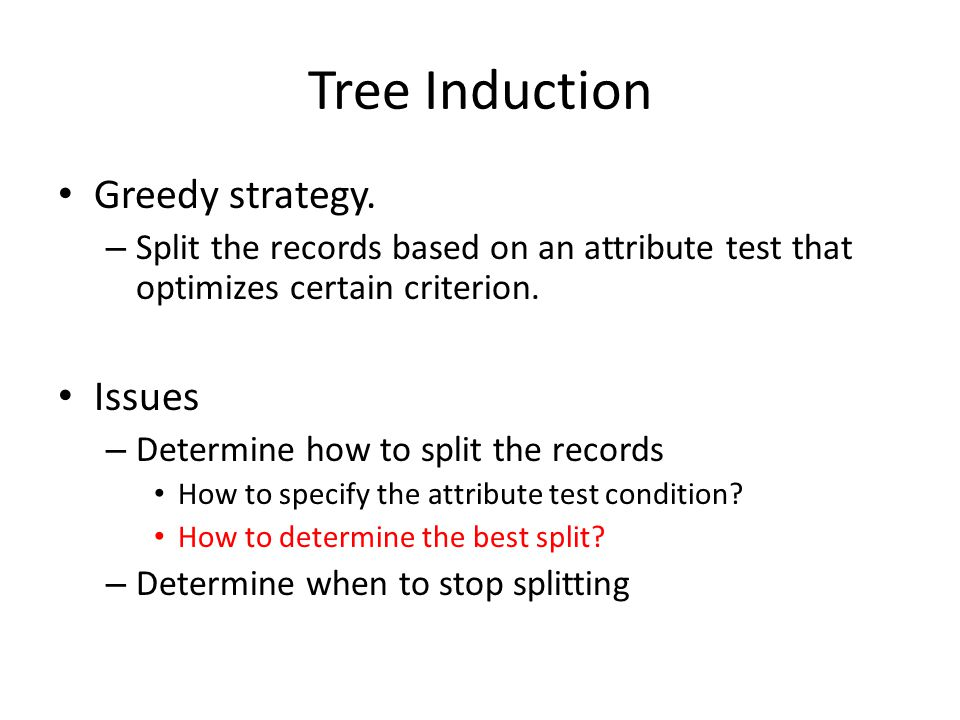 Tree Induction Greedy strategy. – Split the records based on an attribute test that optimizes certain criterion. Issues – Determine how to split the r