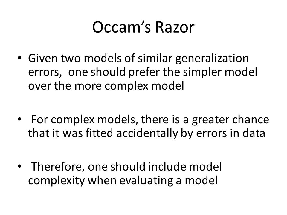 Occam's Razor Given two models of similar generalization errors, one should prefer the simpler model over the more complex model For complex models, t