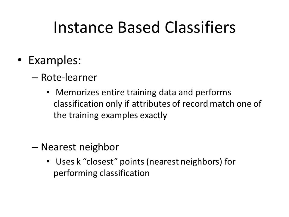 Instance Based Classifiers Examples: – Rote-learner Memorizes entire training data and performs classification only if attributes of record match one