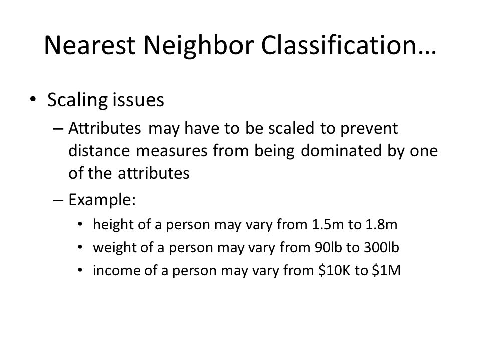 Nearest Neighbor Classification… Scaling issues – Attributes may have to be scaled to prevent distance measures from being dominated by one of the att