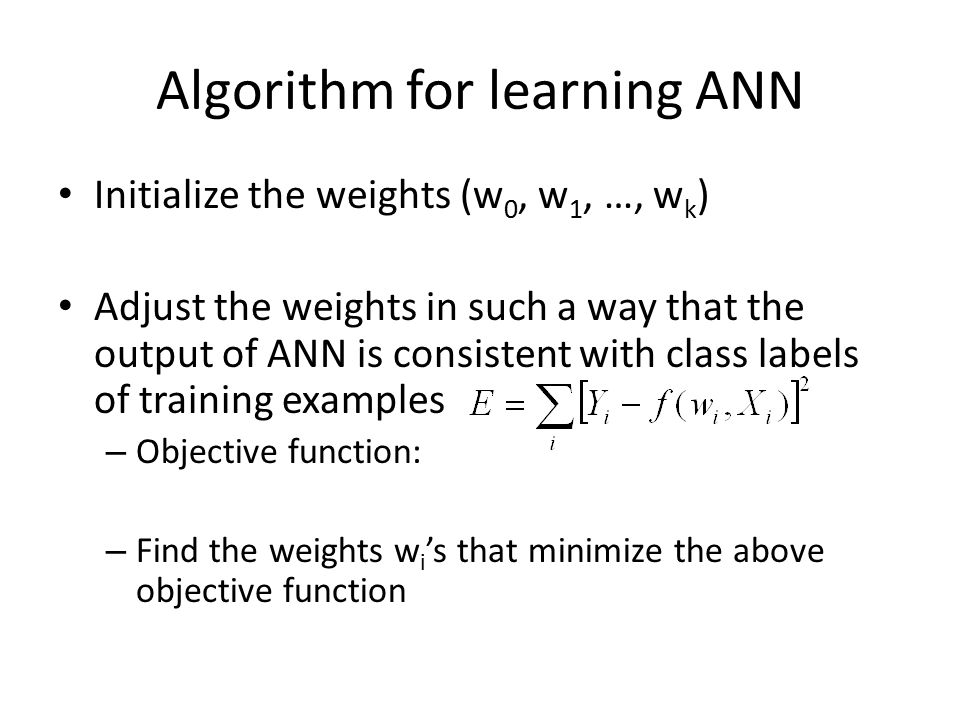 Algorithm for learning ANN Initialize the weights (w 0, w 1, …, w k ) Adjust the weights in such a way that the output of ANN is consistent with class