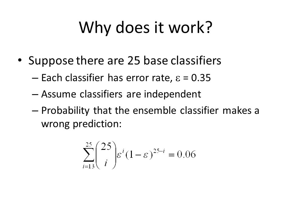 Why does it work? Suppose there are 25 base classifiers – Each classifier has error rate,  = 0.35 – Assume classifiers are independent – Probability
