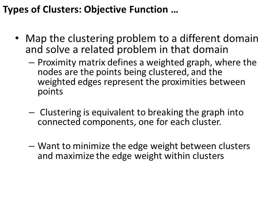 Types of Clusters: Objective Function … Map the clustering problem to a different domain and solve a related problem in that domain – Proximity matrix