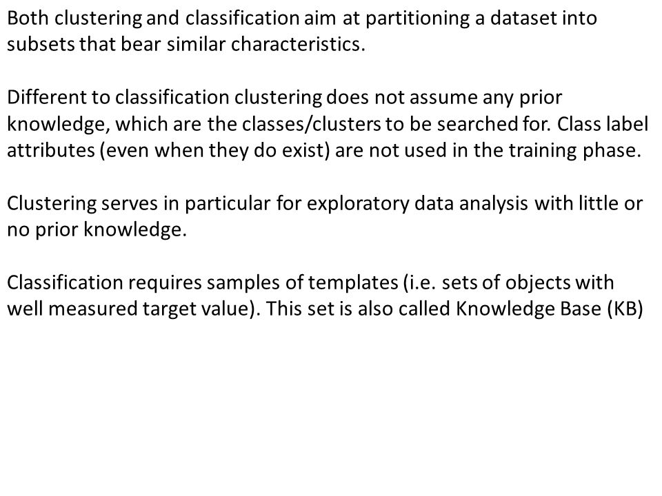 Both clustering and classification aim at partitioning a dataset into subsets that bear similar characteristics. Different to classification clusterin