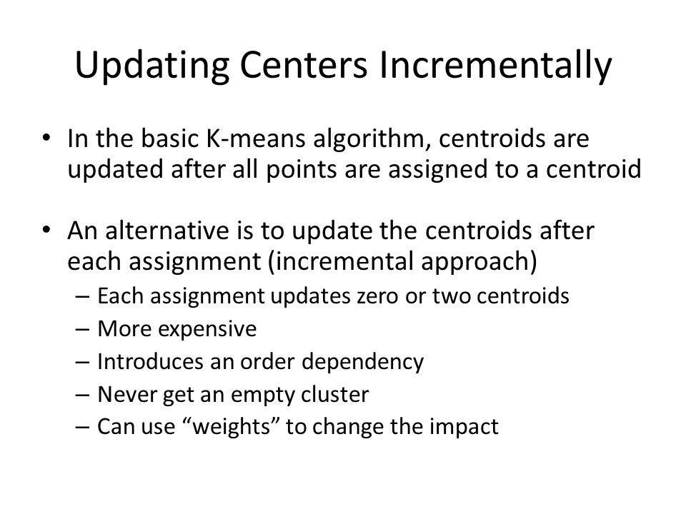 Updating Centers Incrementally In the basic K-means algorithm, centroids are updated after all points are assigned to a centroid An alternative is to