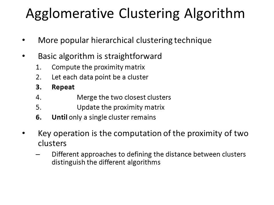 Agglomerative Clustering Algorithm More popular hierarchical clustering technique Basic algorithm is straightforward 1.Compute the proximity matrix 2.