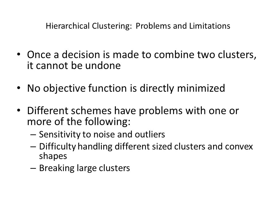 Hierarchical Clustering: Problems and Limitations Once a decision is made to combine two clusters, it cannot be undone No objective function is direct
