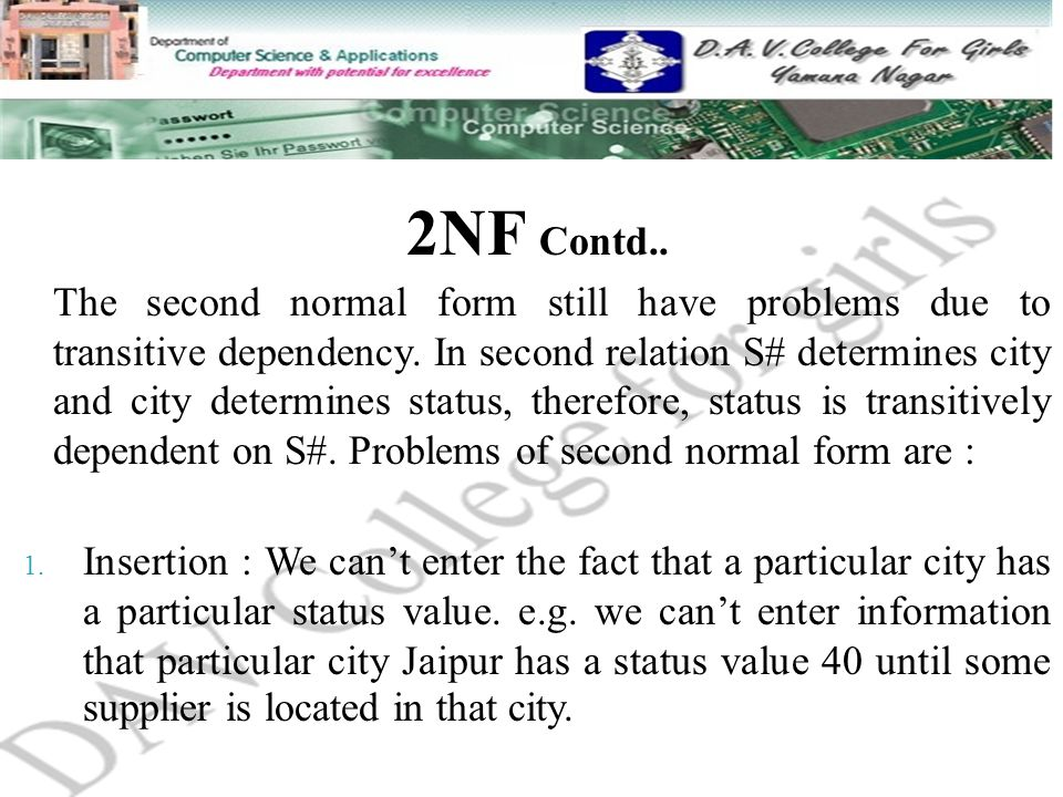 2NF Contd.. The second normal form still have problems due to transitive dependency. In second relation S# determines city and city determines status,