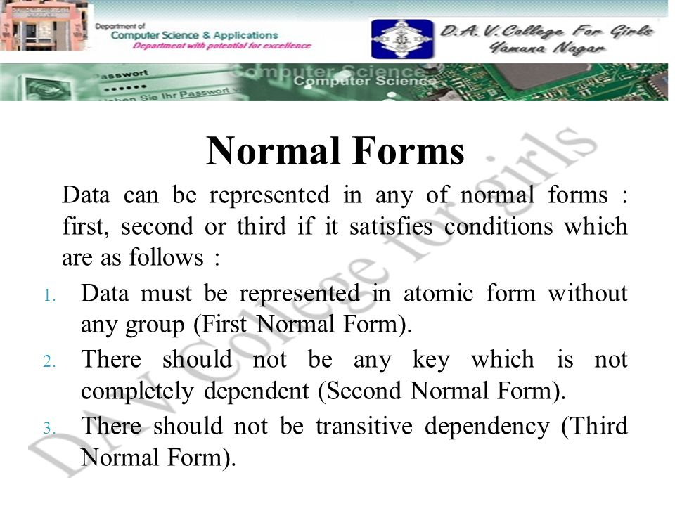 Normal Forms Data can be represented in any of normal forms : first, second or third if it satisfies conditions which are as follows : 1. Data must be