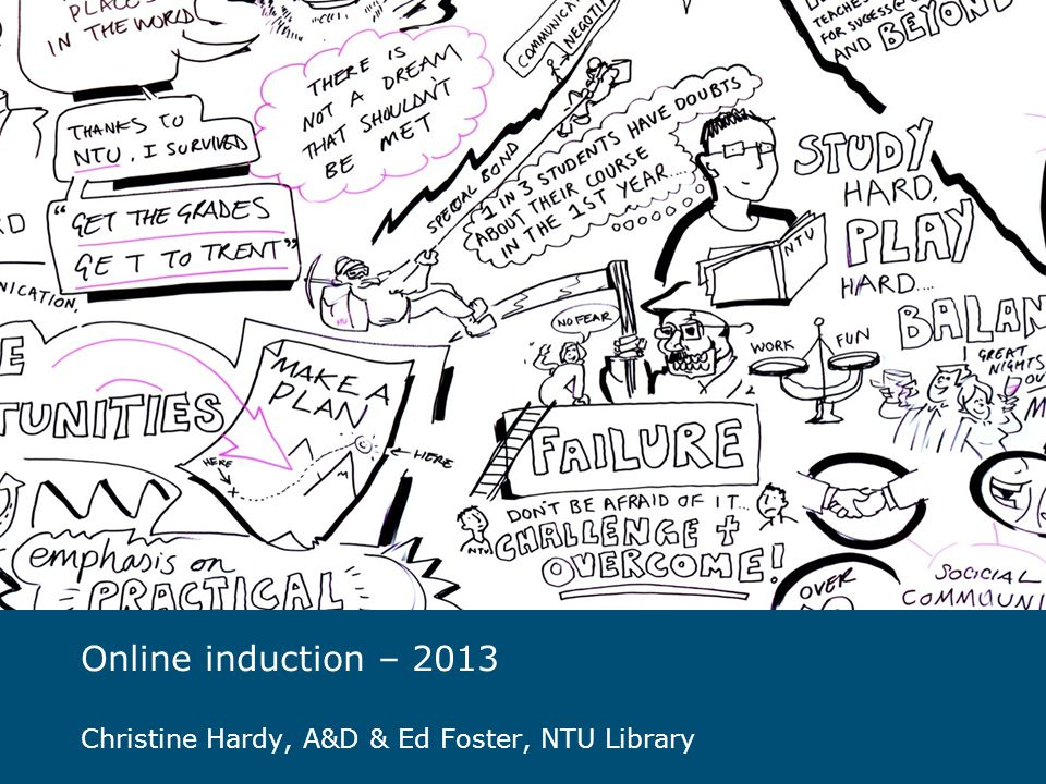 Online induction – 2013 Christine Hardy, A&D & Ed Foster, NTU Library