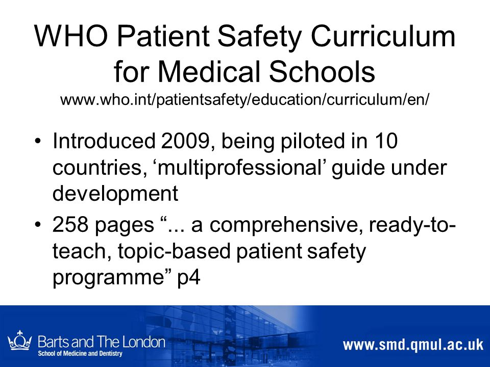 WHO Patient Safety Curriculum for Medical Schools www.who.int/patientsafety/education/curriculum/en/ Introduced 2009, being piloted in 10 countries, 'multiprofessional' guide under development 258 pages ...