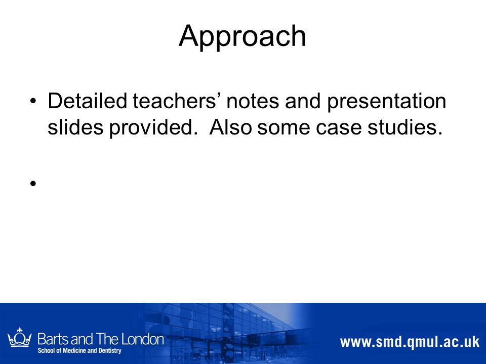 Approach Detailed teachers' notes and presentation slides provided. Also some case studies.