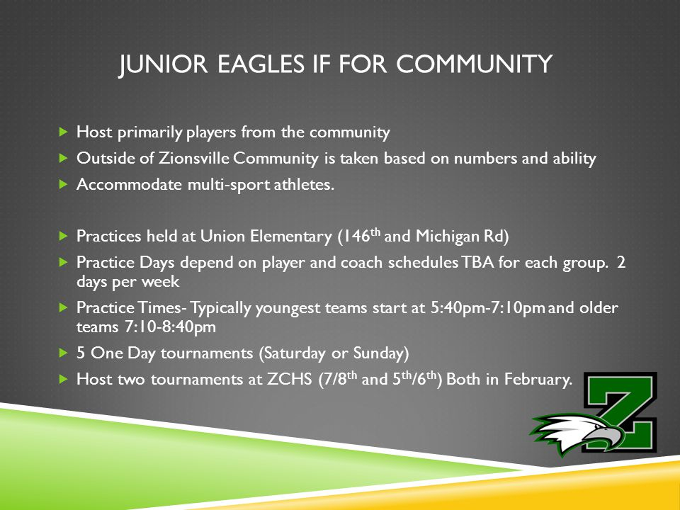 JUNIOR EAGLES IF FOR COMMUNITY  Host primarily players from the community  Outside of Zionsville Community is taken based on numbers and ability  Accommodate multi-sport athletes.