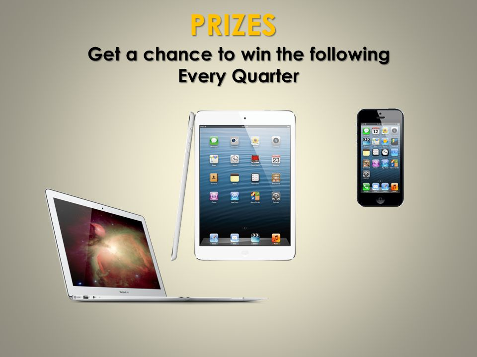 PRIZES Get a chance to win the following Every Quarter
