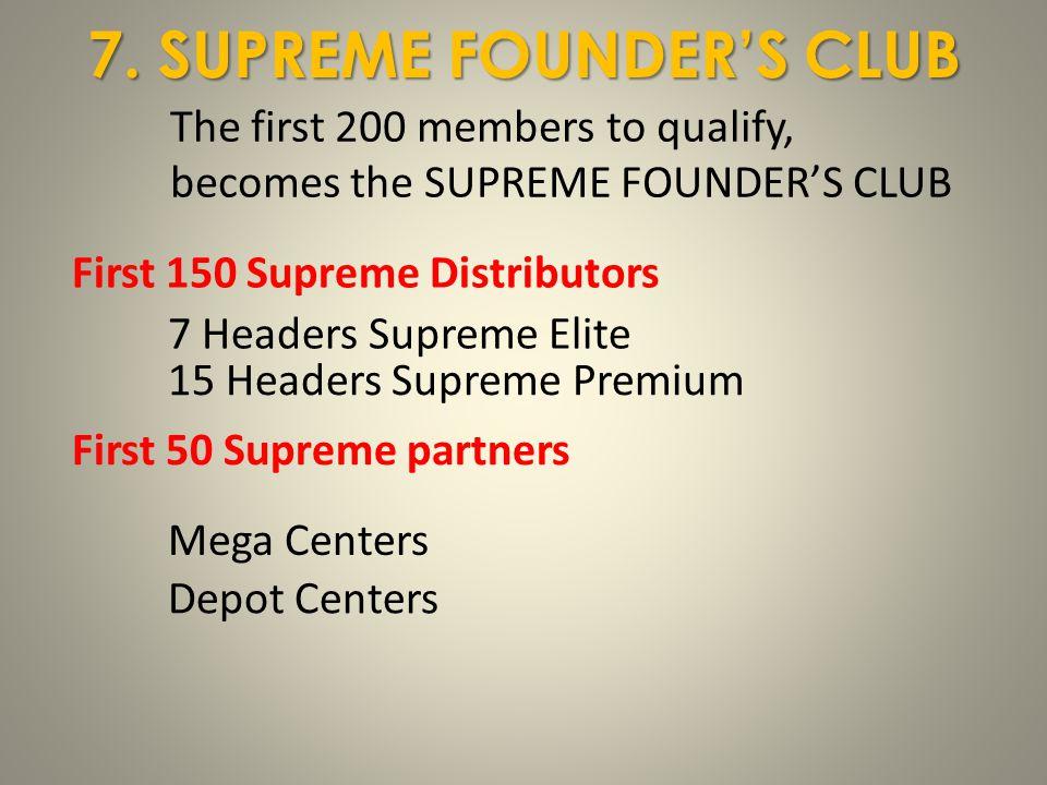7. SUPREME FOUNDER'S CLUB First 150 Supreme Distributors 7 Headers Supreme Elite 15 Headers Supreme Premium First 50 Supreme partners Mega Centers Dep