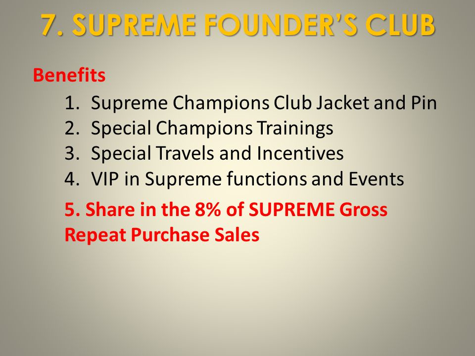 Benefits 1.Supreme Champions Club Jacket and Pin 2.Special Champions Trainings 3.Special Travels and Incentives 4.VIP in Supreme functions and Events